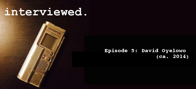 'Interviewed' Podcast – Episode 5: David Oyelowo (ca. 2014)